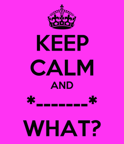 Poster: KEEP CALM AND *-------* WHAT?