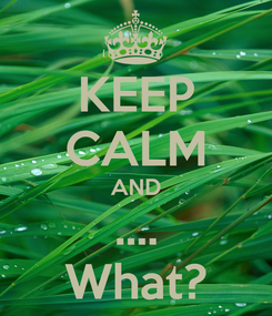 Poster: KEEP CALM AND .... What?