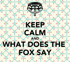 Poster: KEEP CALM AND WHAT DOES THE  FOX SAY