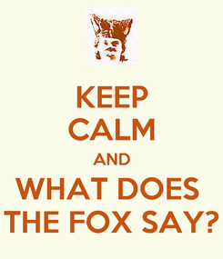 Poster: KEEP CALM AND WHAT DOES  THE FOX SAY?