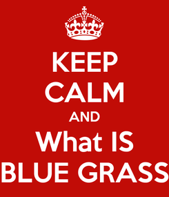 Poster: KEEP CALM AND What IS BLUE GRASS