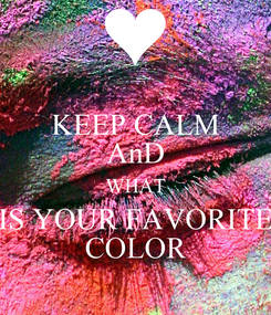 Poster: KEEP CALM AnD WHAT IS YOUR FAVORITE COLOR
