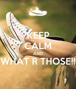 Poster: KEEP CALM AND WHAT R THOSE!!