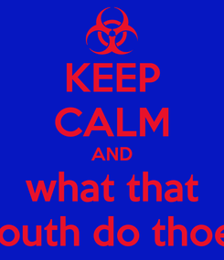Poster: KEEP CALM AND what that mouth do thoee