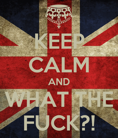 Poster: KEEP CALM AND WHAT THE FUCK?!