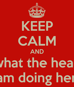 Poster: KEEP CALM AND what the heak i am doing here