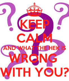 Poster: KEEP CALM AND WHAT THE HEK IS WRONG  WITH YOU?