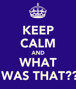 Poster: KEEP CALM AND WHAT  WAS THAT??