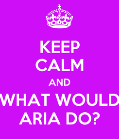 Poster: KEEP CALM AND WHAT WOULD ARIA DO?