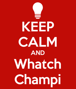 Poster: KEEP CALM AND Whatch Champi