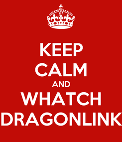 Poster: KEEP CALM AND WHATCH DRAGONLINK