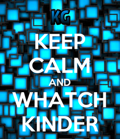 Poster: KEEP CALM AND WHATCH KINDER