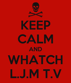 Poster: KEEP CALM AND WHATCH L.J.M T.V