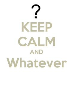 Poster: KEEP CALM AND Whatever