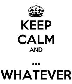 Poster: KEEP CALM AND ... WHATEVER