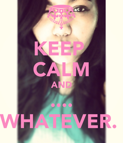Poster: KEEP  CALM AND .... WHATEVER.