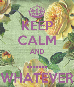Poster: KEEP CALM AND ....... WHATEVER