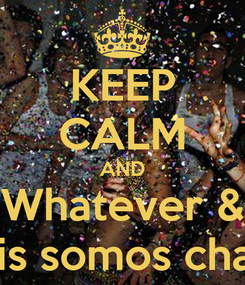 Poster: KEEP CALM AND Whatever & Equis somos chavos