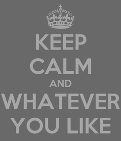Poster: KEEP CALM AND WHATEVER YOU LIKE