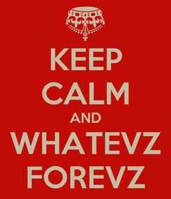 Poster: KEEP CALM AND WHATEVZ FOREVZ