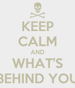 Poster: KEEP CALM AND WHAT'S BEHIND YOU