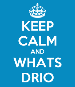 Poster: KEEP CALM AND WHATS DRIO