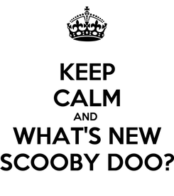 Poster: KEEP CALM AND  WHAT'S NEW SCOOBY DOO?
