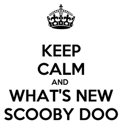 Poster: KEEP CALM AND  WHAT'S NEW SCOOBY DOO