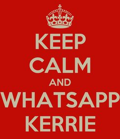 Poster: KEEP CALM AND WHATSAPP KERRIE