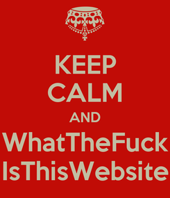 Poster: KEEP CALM AND WhatTheFuck IsThisWebsite
