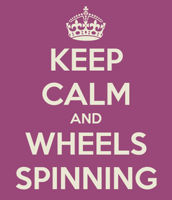 Poster: KEEP CALM AND WHEELS SPINNING