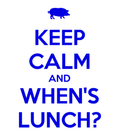 Poster: KEEP CALM AND WHEN'S LUNCH?