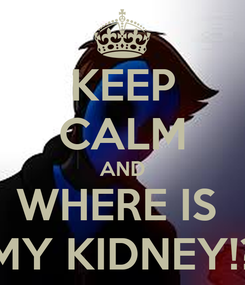 Poster: KEEP CALM AND WHERE IS  MY KIDNEY!?