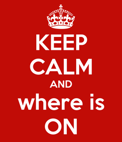 Poster: KEEP CALM AND where is ON