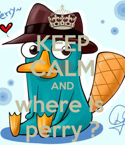 Poster: KEEP CALM AND where is  perry ?