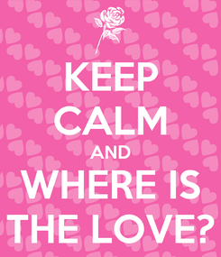 Poster: KEEP CALM AND WHERE IS THE LOVE?