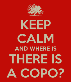 Poster: KEEP CALM AND WHERE IS THERE IS A COPO?