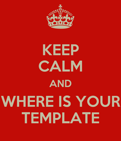 Poster: KEEP CALM AND WHERE IS YOUR TEMPLATE