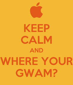 Poster: KEEP CALM AND WHERE YOUR GWAM?