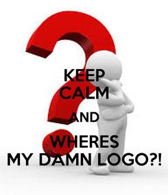 Poster: KEEP CALM AND WHERES MY DAMN LOGO?!