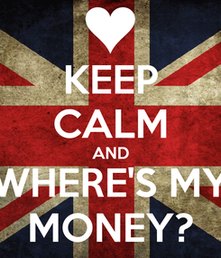 Poster: KEEP CALM AND WHERE'S MY MONEY?