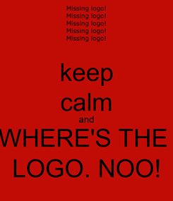 Poster: keep calm and WHERE'S THE  LOGO. NOO!