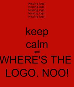 Poster: keep calm and WHERE'S THE  LOGO. NOO!