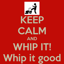 Poster: KEEP CALM AND WHIP IT! Whip it good