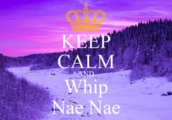 Poster: KEEP CALM AND Whip Nae Nae