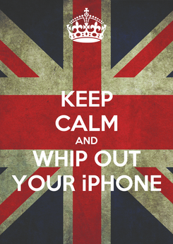 Poster: KEEP CALM AND WHIP OUT YOUR iPHONE