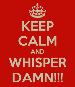 Poster: KEEP CALM AND WHISPER DAMN!!!