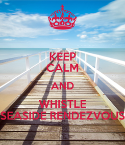 Poster: KEEP CALM AND WHISTLE SEASIDE RENDEZVOUS