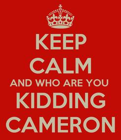 Poster: KEEP CALM AND WHO ARE YOU  KIDDING CAMERON