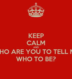 Poster: KEEP CALM AND WHO ARE YOU TO TELL ME WHO TO BE?